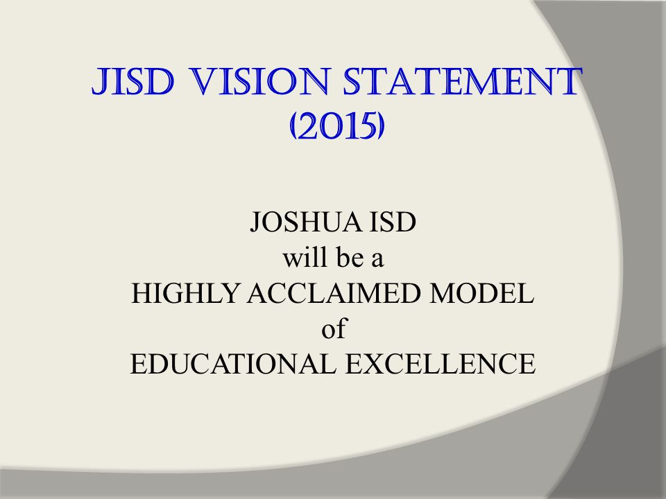 JOSHUA ISD will be a HIGHLY ACCLAIMED MODEL of EDUCATIONAL EXCELLENCE JISD Vision Statement (2015)