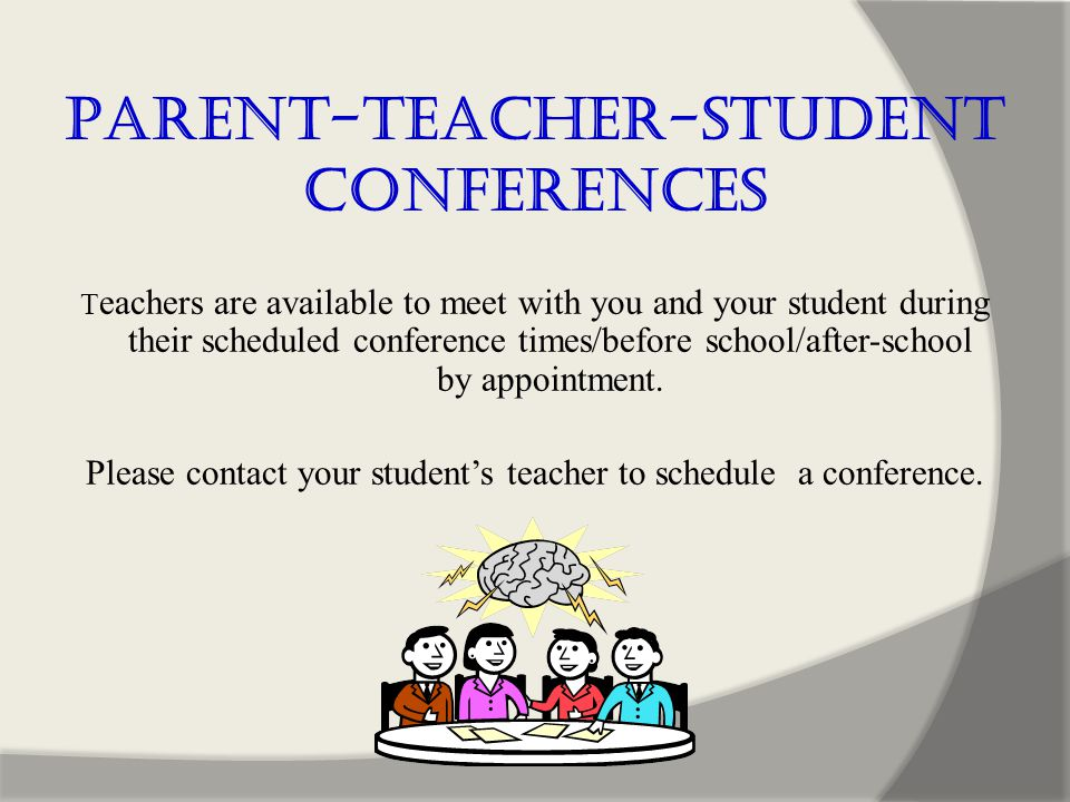 Parent-Teacher-Student Conferences T eachers are available to meet with you and your student during their scheduled conference times/before school/after-school by appointment.