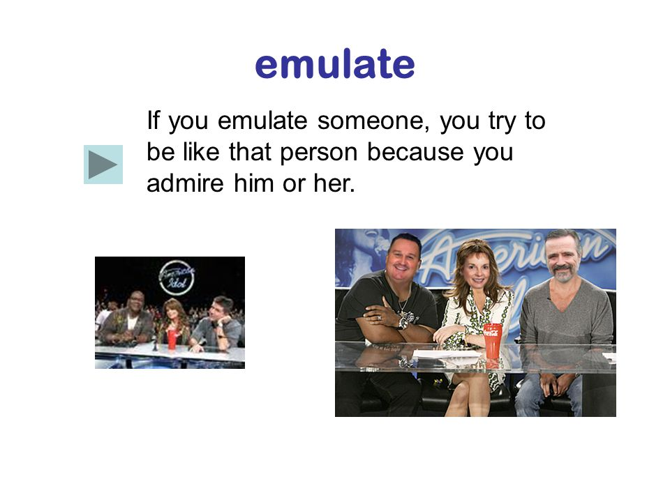emulate If you emulate someone, you try to be like that person because you admire him or her.