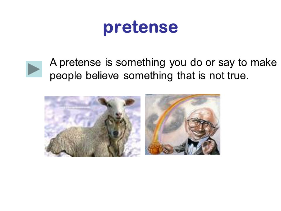 pretense A pretense is something you do or say to make people believe something that is not true.