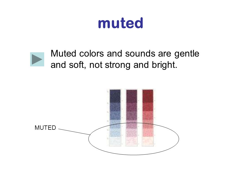 muted Muted colors and sounds are gentle and soft, not strong and bright. MUTED