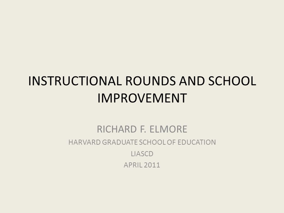 INSTRUCTIONAL ROUNDS AND SCHOOL IMPROVEMENT RICHARD F. ELMORE HARVARD GRADUATE SCHOOL OF EDUCATION LIASCD APRIL 2011