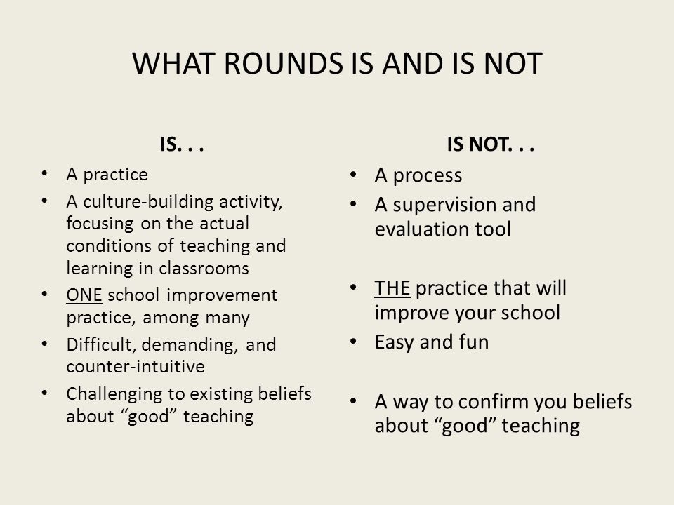 WHAT ROUNDS IS AND IS NOT IS... A practice A culture-building activity, focusing on the actual conditions of teaching and learning in classrooms ONE s