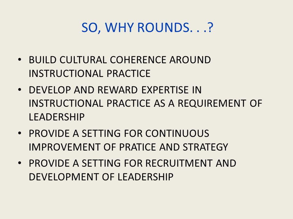 SO, WHY ROUNDS...? BUILD CULTURAL COHERENCE AROUND INSTRUCTIONAL PRACTICE DEVELOP AND REWARD EXPERTISE IN INSTRUCTIONAL PRACTICE AS A REQUIREMENT OF L