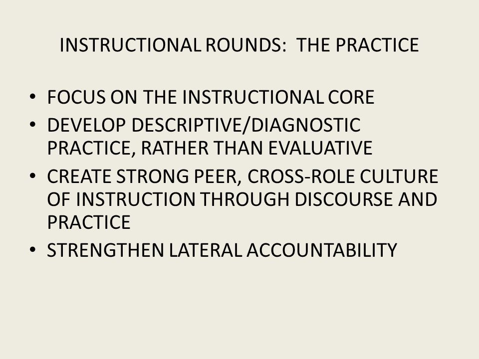 INSTRUCTIONAL ROUNDS: THE PRACTICE FOCUS ON THE INSTRUCTIONAL CORE DEVELOP DESCRIPTIVE/DIAGNOSTIC PRACTICE, RATHER THAN EVALUATIVE CREATE STRONG PEER, CROSS-ROLE CULTURE OF INSTRUCTION THROUGH DISCOURSE AND PRACTICE STRENGTHEN LATERAL ACCOUNTABILITY