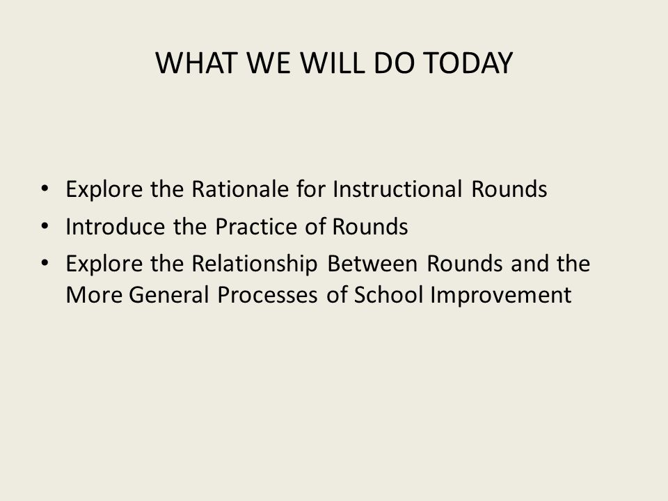 WHAT WE WILL DO TODAY Explore the Rationale for Instructional Rounds Introduce the Practice of Rounds Explore the Relationship Between Rounds and the More General Processes of School Improvement