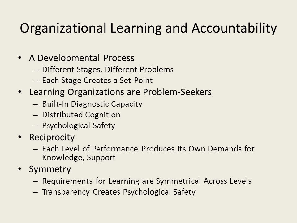 Organizational Learning and Accountability A Developmental Process – Different Stages, Different Problems – Each Stage Creates a Set-Point Learning Or