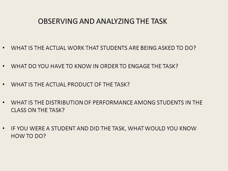 OBSERVING AND ANALYZING THE TASK WHAT IS THE ACTUAL WORK THAT STUDENTS ARE BEING ASKED TO DO.