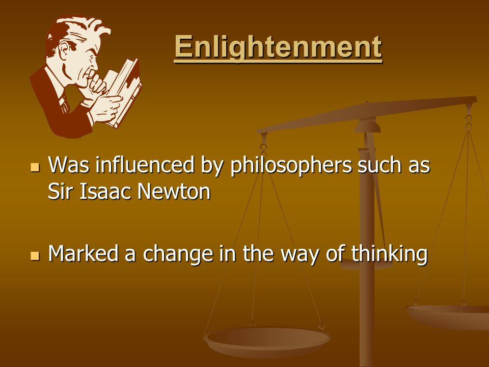 Enlightenment Enlightenment Was influenced by philosophers such as Sir Isaac Newton Was influenced by philosophers such as Sir Isaac Newton Marked a change in the way of thinking Marked a change in the way of thinking