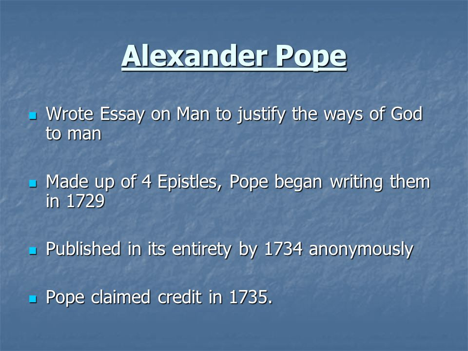 Alexander Pope Wrote Essay on Man to justify the ways of God to man Wrote Essay on Man to justify the ways of God to man Made up of 4 Epistles, Pope began writing them in 1729 Made up of 4 Epistles, Pope began writing them in 1729 Published in its entirety by 1734 anonymously Published in its entirety by 1734 anonymously Pope claimed credit in 1735.