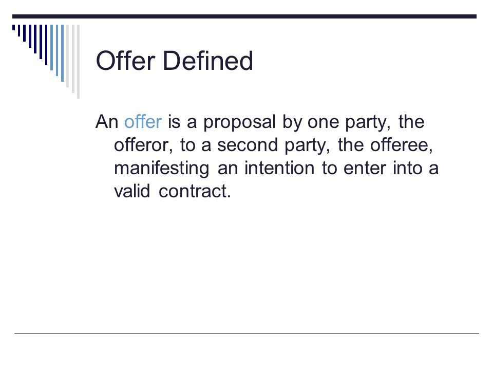 Offer Defined An offer is a proposal by one party, the offeror, to a second party, the offeree, manifesting an intention to enter into a valid contrac