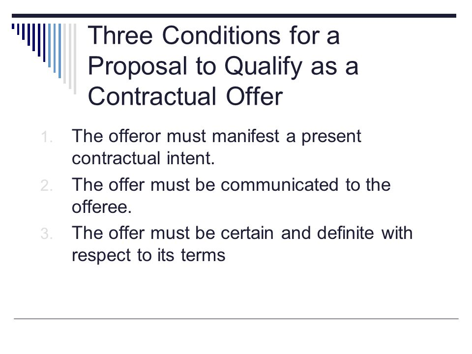 Three Conditions for a Proposal to Qualify as a Contractual Offer 1. The offeror must manifest a present contractual intent. 2. The offer must be comm