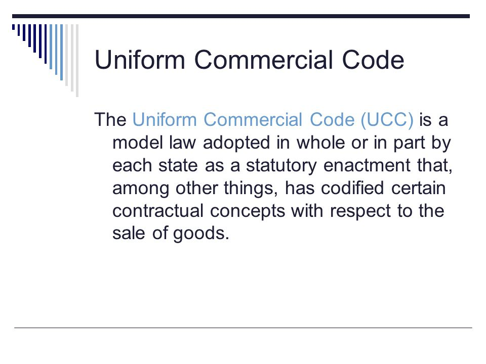 Uniform Commercial Code The Uniform Commercial Code (UCC) is a model law adopted in whole or in part by each state as a statutory enactment that, amon
