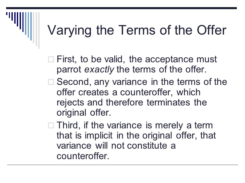 Varying the Terms of the Offer  First, to be valid, the acceptance must parrot exactly the terms of the offer.  Second, any variance in the terms of
