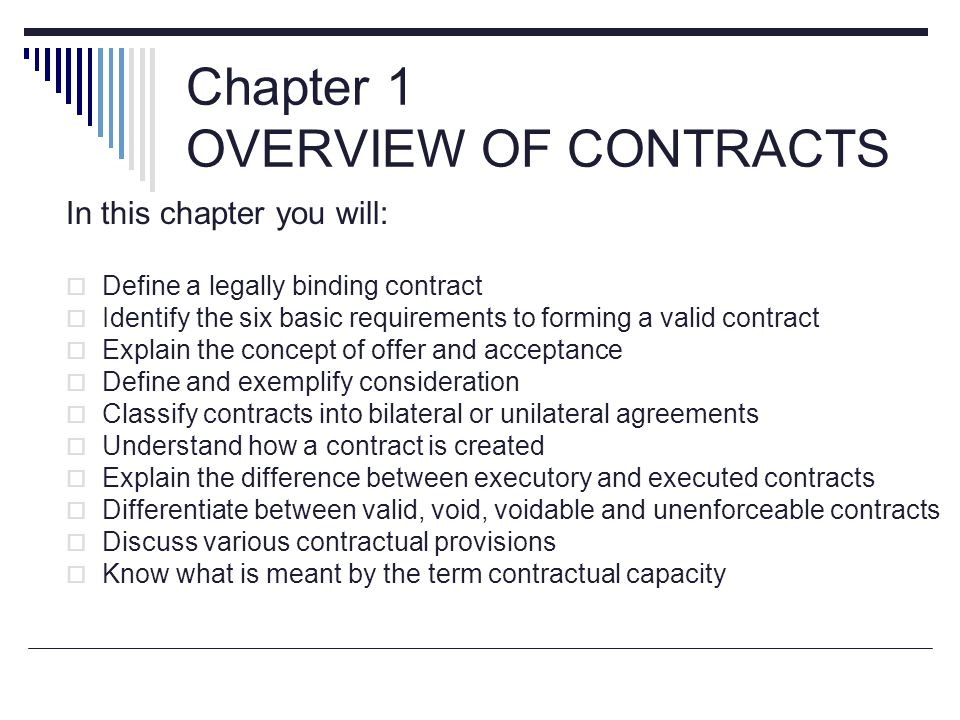 Chapter 1 OVERVIEW OF CONTRACTS In this chapter you will:  Define a legally binding contract  Identify the six basic requirements to forming a valid