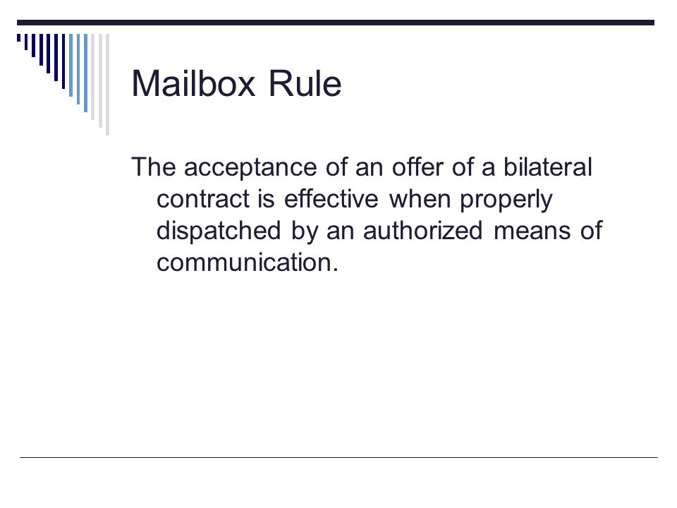 Mailbox Rule The acceptance of an offer of a bilateral contract is effective when properly dispatched by an authorized means of communication.