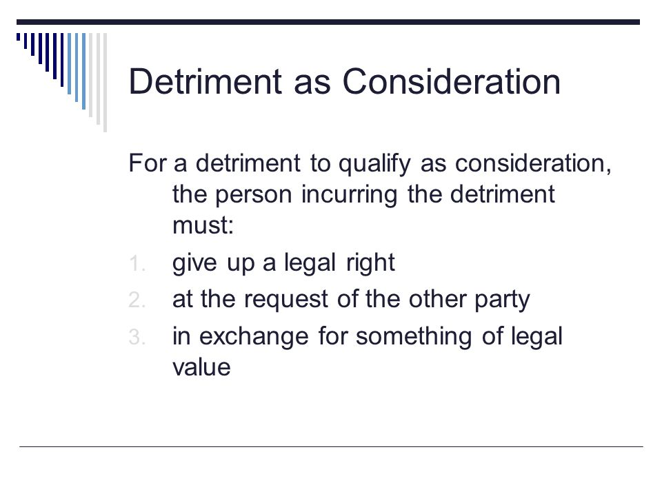 Detriment as Consideration For a detriment to qualify as consideration, the person incurring the detriment must: 1. give up a legal right 2. at the re