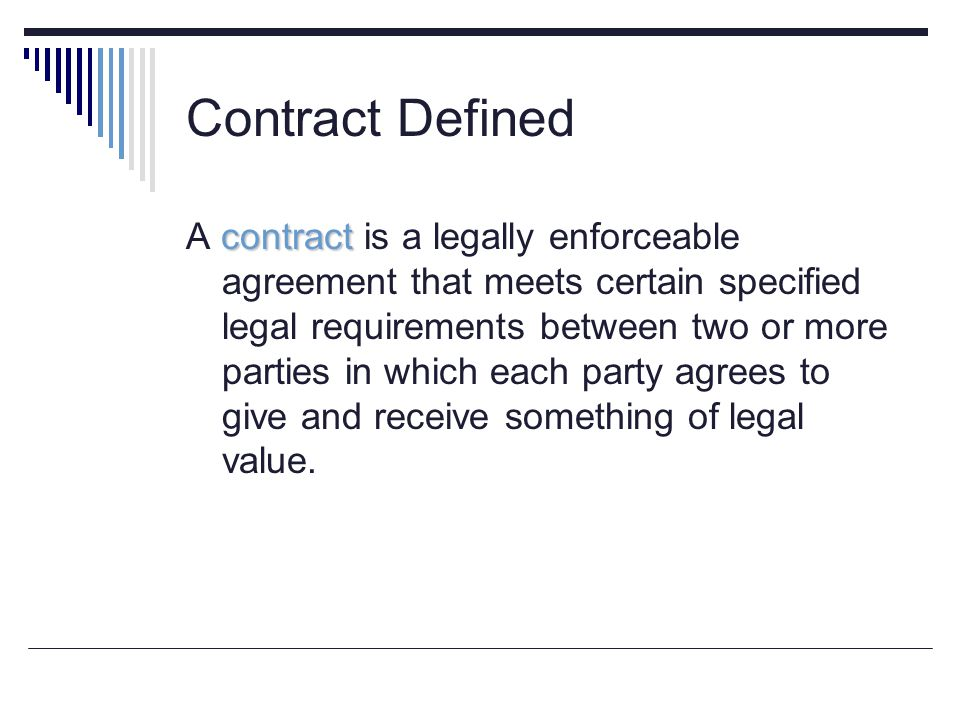 Contract Defined contract A contract is a legally enforceable agreement that meets certain specified legal requirements between two or more parties in