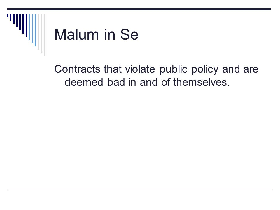 Malum in Se Contracts that violate public policy and are deemed bad in and of themselves.