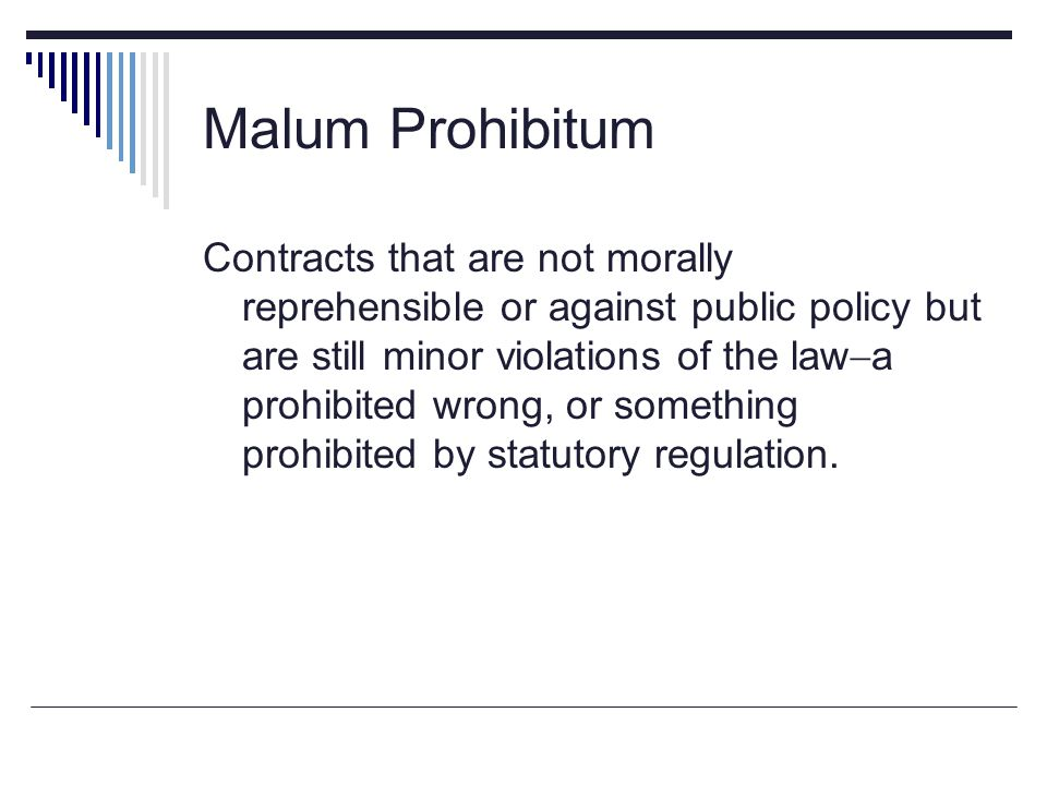 Malum Prohibitum Contracts that are not morally reprehensible or against public policy but are still minor violations of the law  a prohibited wrong,
