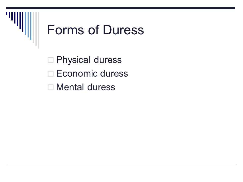 Forms of Duress  Physical duress  Economic duress  Mental duress