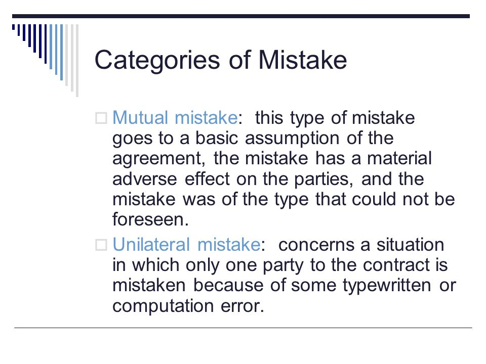 Categories of Mistake  Mutual mistake: this type of mistake goes to a basic assumption of the agreement, the mistake has a material adverse effect on