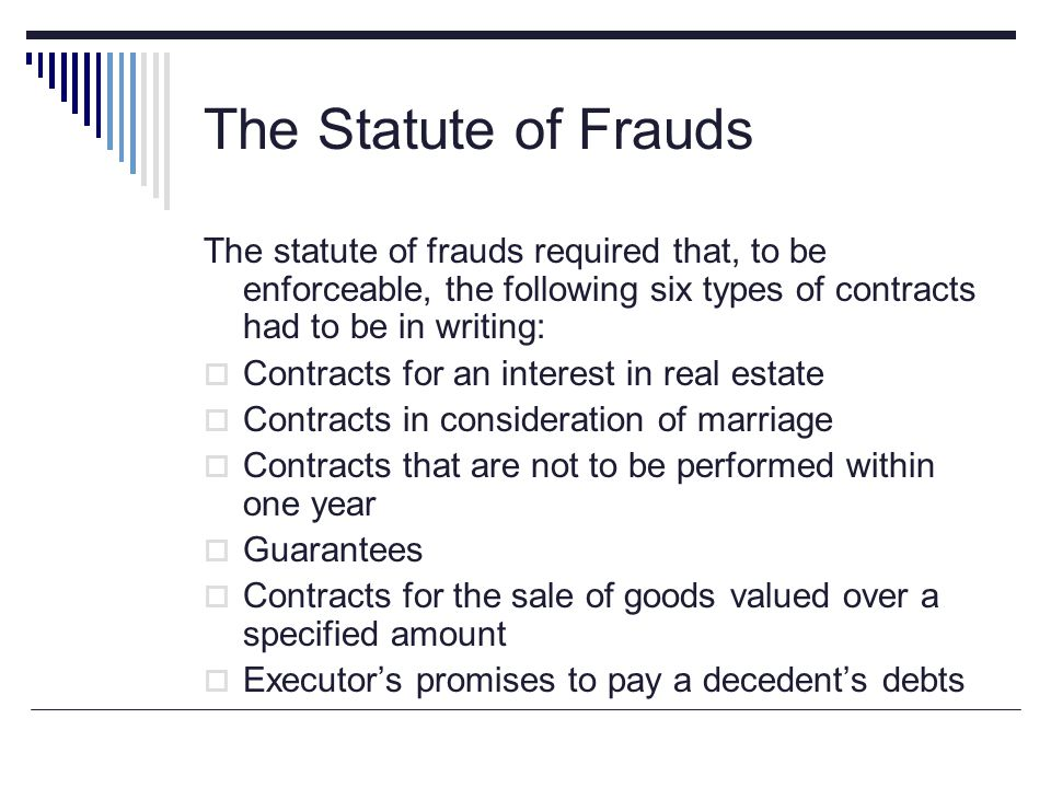 The Statute of Frauds The statute of frauds required that, to be enforceable, the following six types of contracts had to be in writing:  Contracts f