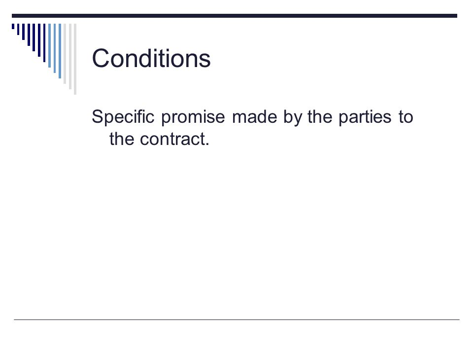 Conditions Specific promise made by the parties to the contract.