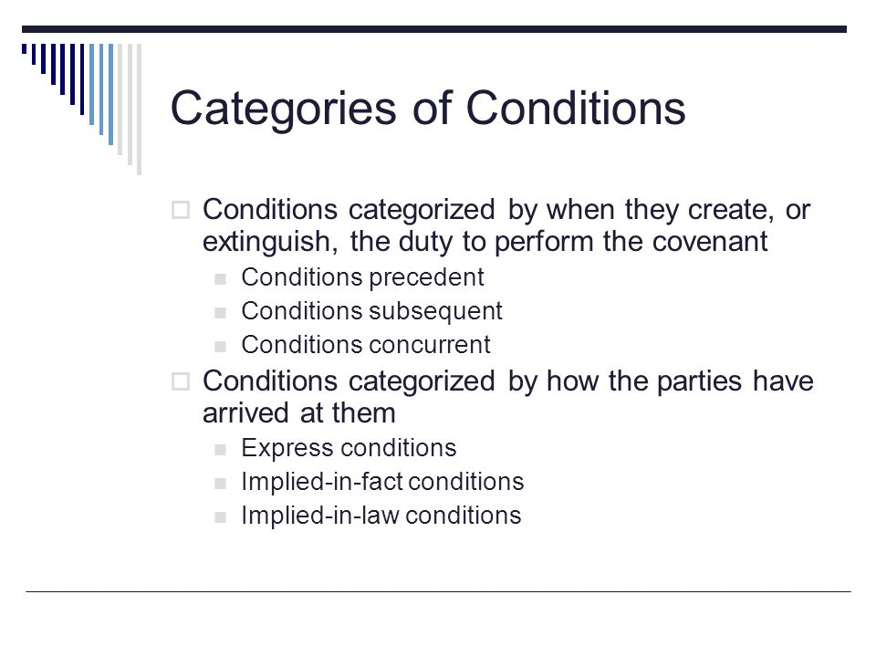 Categories of Conditions  Conditions categorized by when they create, or extinguish, the duty to perform the covenant Conditions precedent Conditions