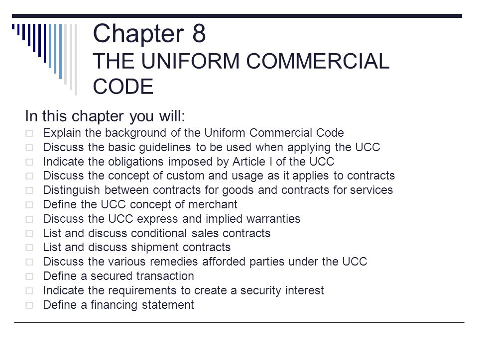 Chapter 8 THE UNIFORM COMMERCIAL CODE In this chapter you will:  Explain the background of the Uniform Commercial Code  Discuss the basic guidelines