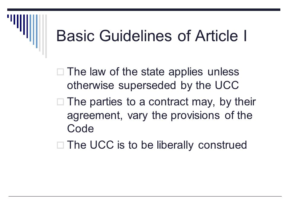 Basic Guidelines of Article I  The law of the state applies unless otherwise superseded by the UCC  The parties to a contract may, by their agreemen