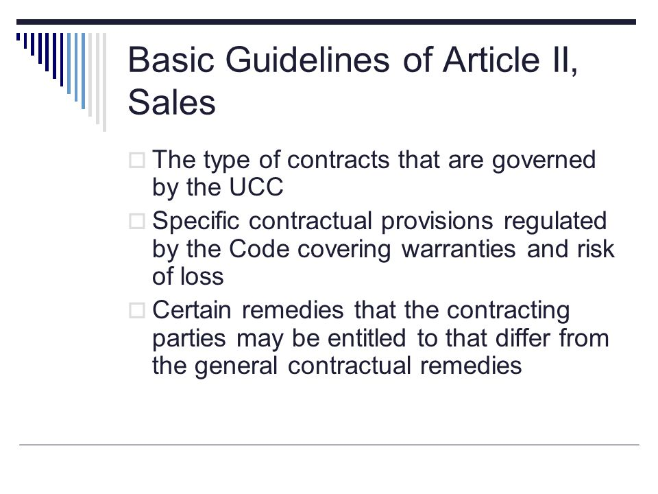 Basic Guidelines of Article II, Sales  The type of contracts that are governed by the UCC  Specific contractual provisions regulated by the Code cov