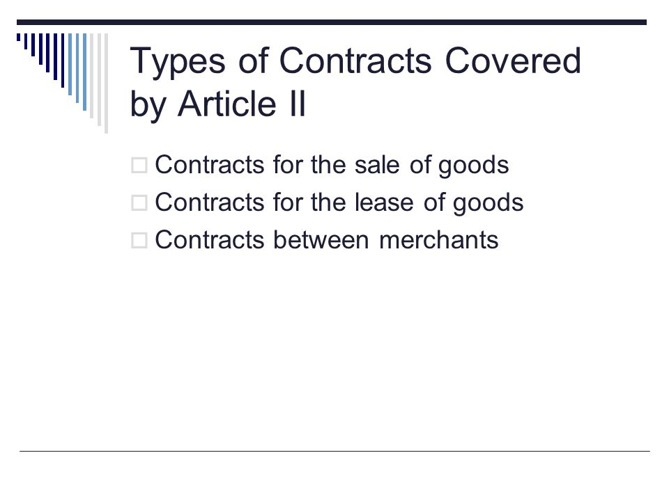 Types of Contracts Covered by Article II  Contracts for the sale of goods  Contracts for the lease of goods  Contracts between merchants