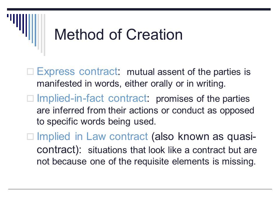 Method of Creation  Express contract: mutual assent of the parties is manifested in words, either orally or in writing.  Implied-in-fact contract: p
