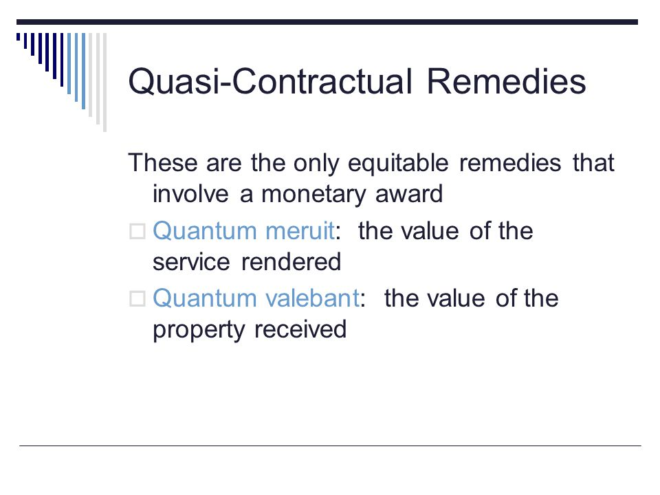Quasi-Contractual Remedies These are the only equitable remedies that involve a monetary award  Quantum meruit: the value of the service rendered  Q