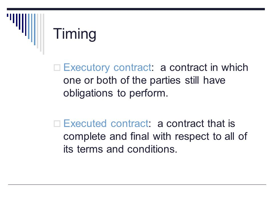 Timing  Executory contract: a contract in which one or both of the parties still have obligations to perform.  Executed contract: a contract that is