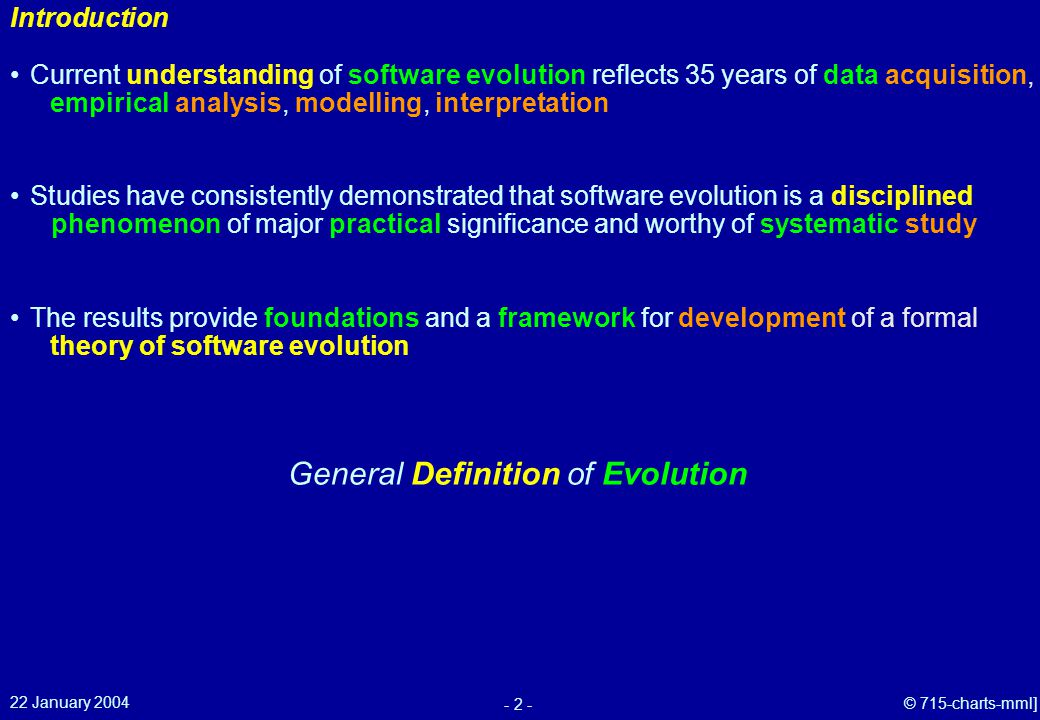 22 January 2004 - 2 - © 715-charts-mml] Studies have consistently demonstrated that software evolution is a disciplined phenomenon of major practical significance and worthy of systematic study Current understanding of software evolution reflects 35 years of data acquisition, empirical analysis, modelling, interpretation Introduction General Definition of Evolution The results provide foundations and a framework for development of a formal theory of software evolution