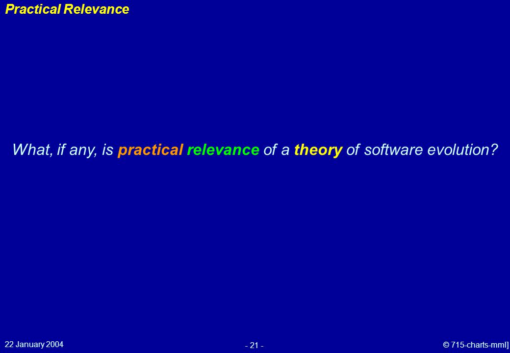 22 January 2004 - 21 - © 715-charts-mml] Practical Relevance What, if any, is practical relevance of a theory of software evolution