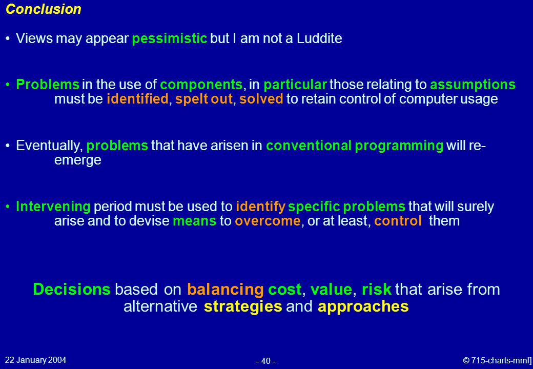 22 January 2004 - 40 - © 715-charts-mml] Conclusion Decisions based on balancing cost, value, risk that arise from alternative strategies and approaches Views may appear pessimistic but I am not a Luddite Problems in the use of components, in particular those relating to assumptions must be identified, spelt out, solved to retain control of computer usage Eventually, problems that have arisen in conventional programming will re- emerge Intervening period must be used to identify specific problems that will surely arise and to devise means to overcome, or at least, control them