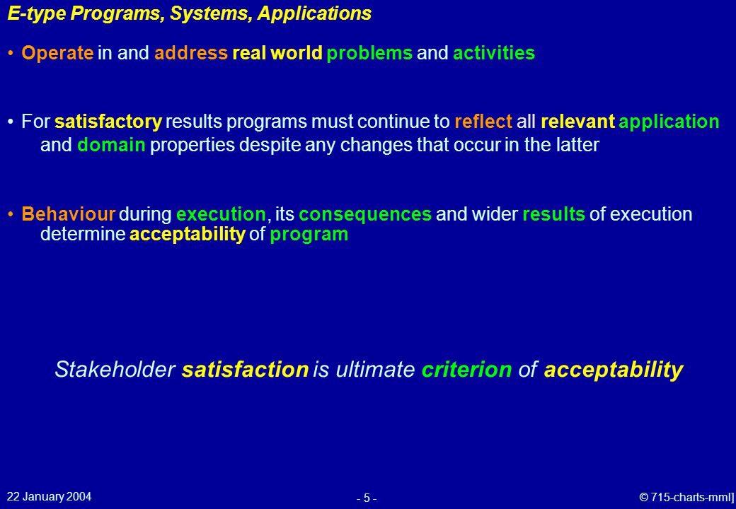 22 January 2004 - 5 - © 715-charts-mml] E-type Programs, Systems, Applications Behaviour during execution, its consequences and wider results of execution determine acceptability of program Operate in and address real world problems and activities For satisfactory results programs must continue to reflect all relevant application and domain properties despite any changes that occur in the latter Stakeholder satisfaction is ultimate criterion of acceptability