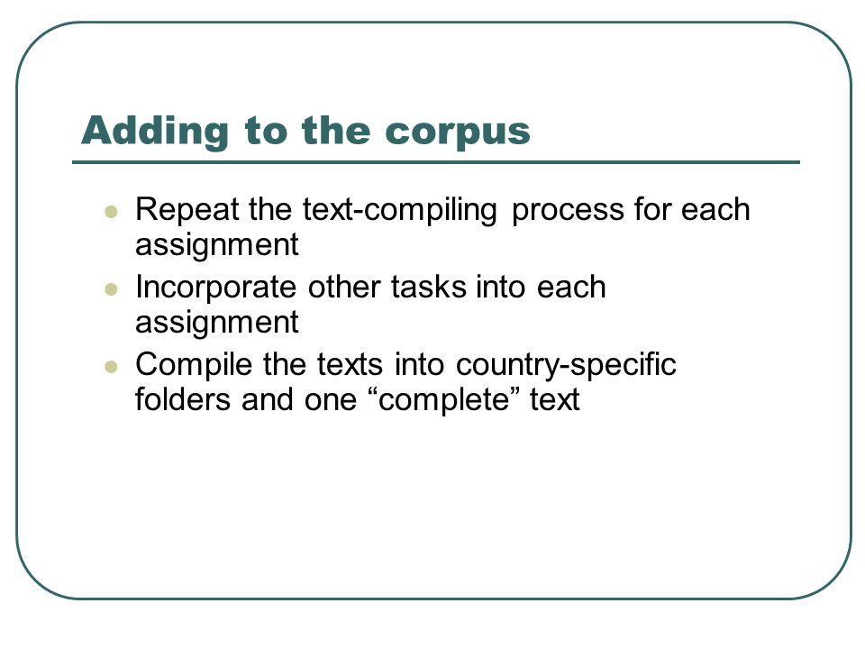 Adding to the corpus Repeat the text-compiling process for each assignment Incorporate other tasks into each assignment Compile the texts into country