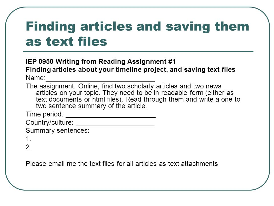Finding articles and saving them as text files IEP 0950 Writing from Reading Assignment #1 Finding articles about your timeline project, and saving text files Name:_____________________________ The assignment: Online, find two scholarly articles and two news articles on your topic.