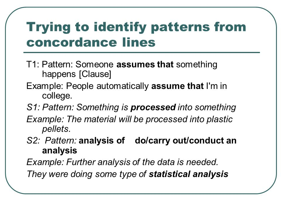 Trying to identify patterns from concordance lines T1: Pattern: Someone assumes that something happens [Clause] Example: People automatically assume that I m in college.