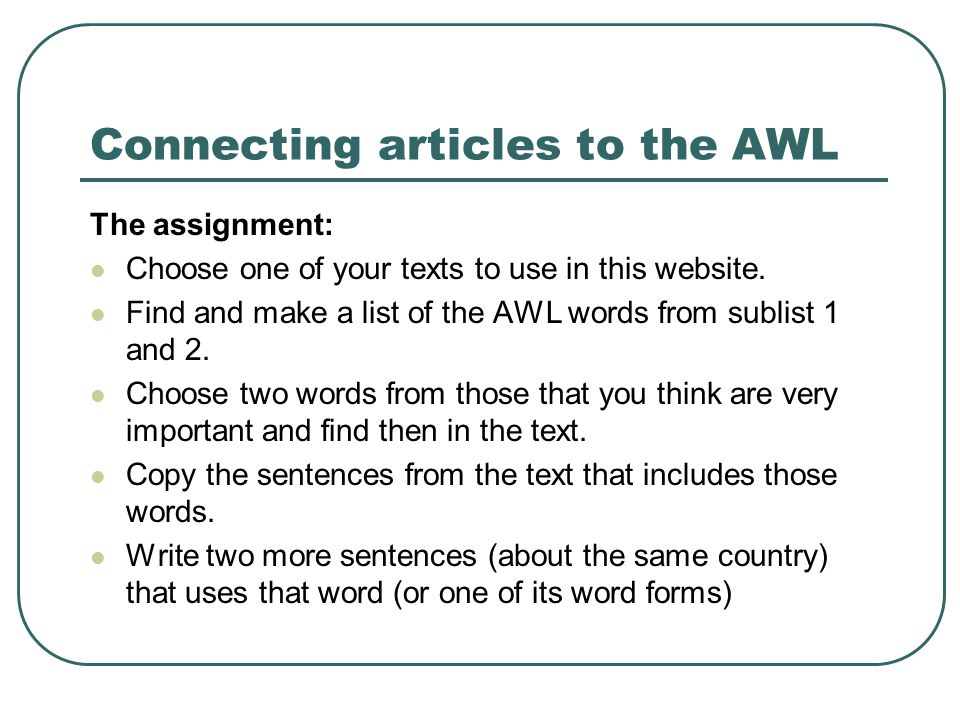 Connecting articles to the AWL The assignment: Choose one of your texts to use in this website. Find and make a list of the AWL words from sublist 1 a