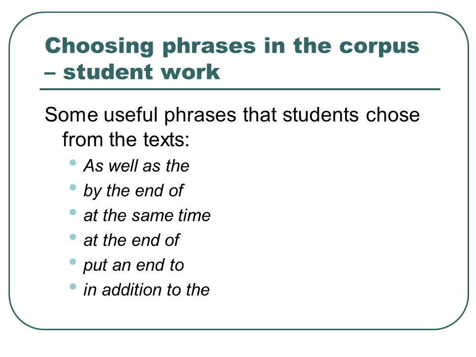 Choosing phrases in the corpus – student work Some useful phrases that students chose from the texts: As well as the by the end of at the same time at the end of put an end to in addition to the