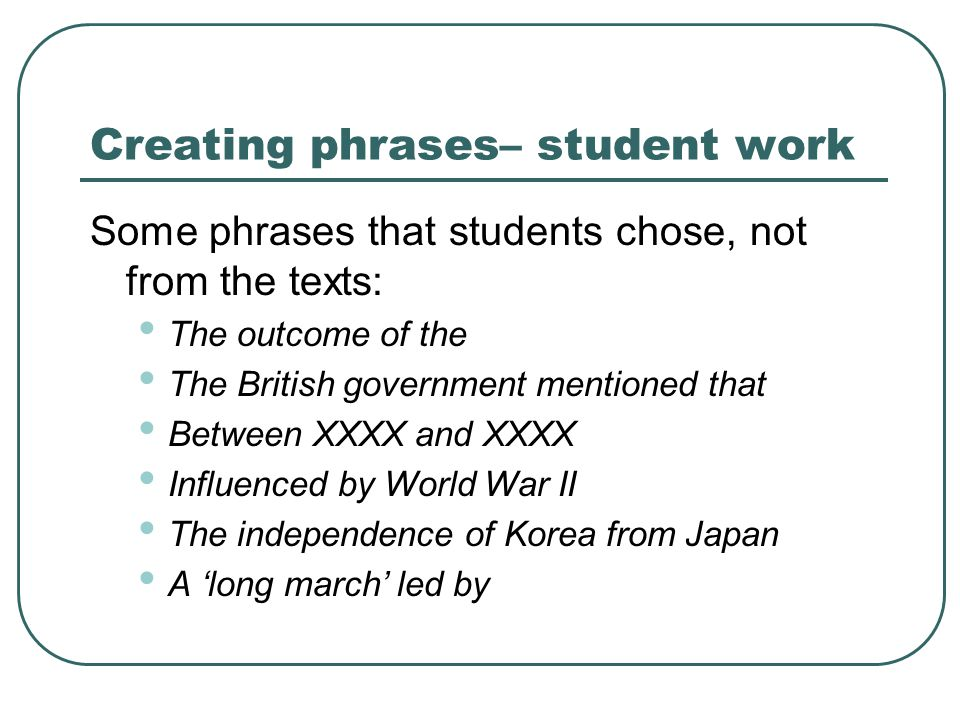Creating phrases– student work Some phrases that students chose, not from the texts: The outcome of the The British government mentioned that Between XXXX and XXXX Influenced by World War II The independence of Korea from Japan A 'long march' led by