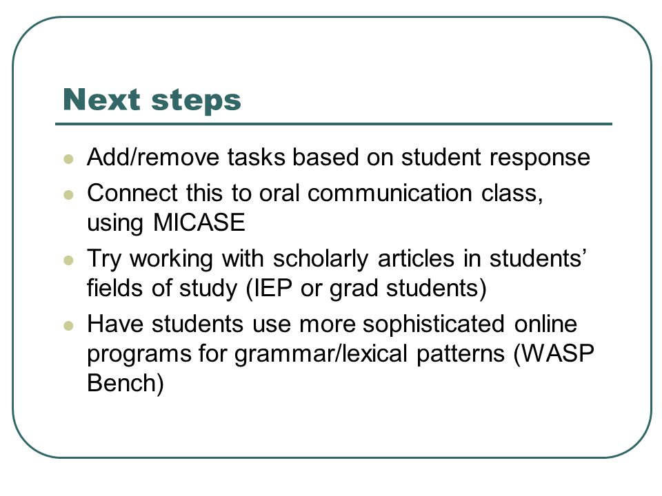 Next steps Add/remove tasks based on student response Connect this to oral communication class, using MICASE Try working with scholarly articles in st