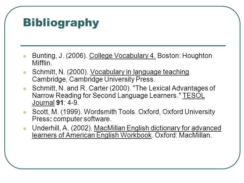Bibliography Bunting, J. (2006). College Vocabulary 4. Boston: Houghton Mifflin. Schmitt, N. (2000). Vocabulary in language teaching. Cambridge, Cambr