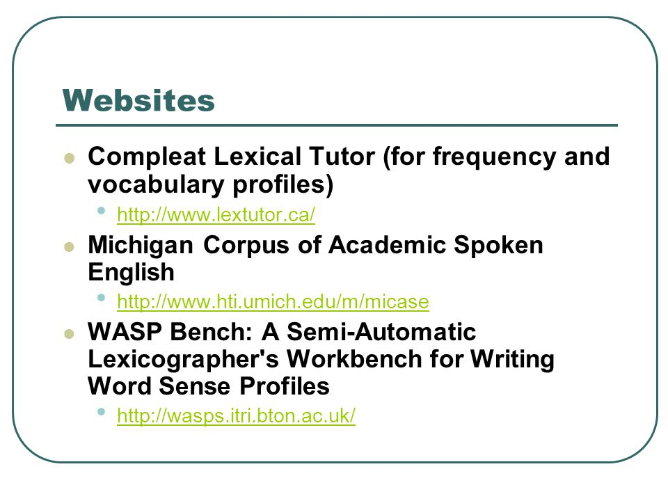 Websites Compleat Lexical Tutor (for frequency and vocabulary profiles) http://www.lextutor.ca/ Michigan Corpus of Academic Spoken English http://www.hti.umich.edu/m/micase WASP Bench: A Semi-Automatic Lexicographer s Workbench for Writing Word Sense Profiles http://wasps.itri.bton.ac.uk/