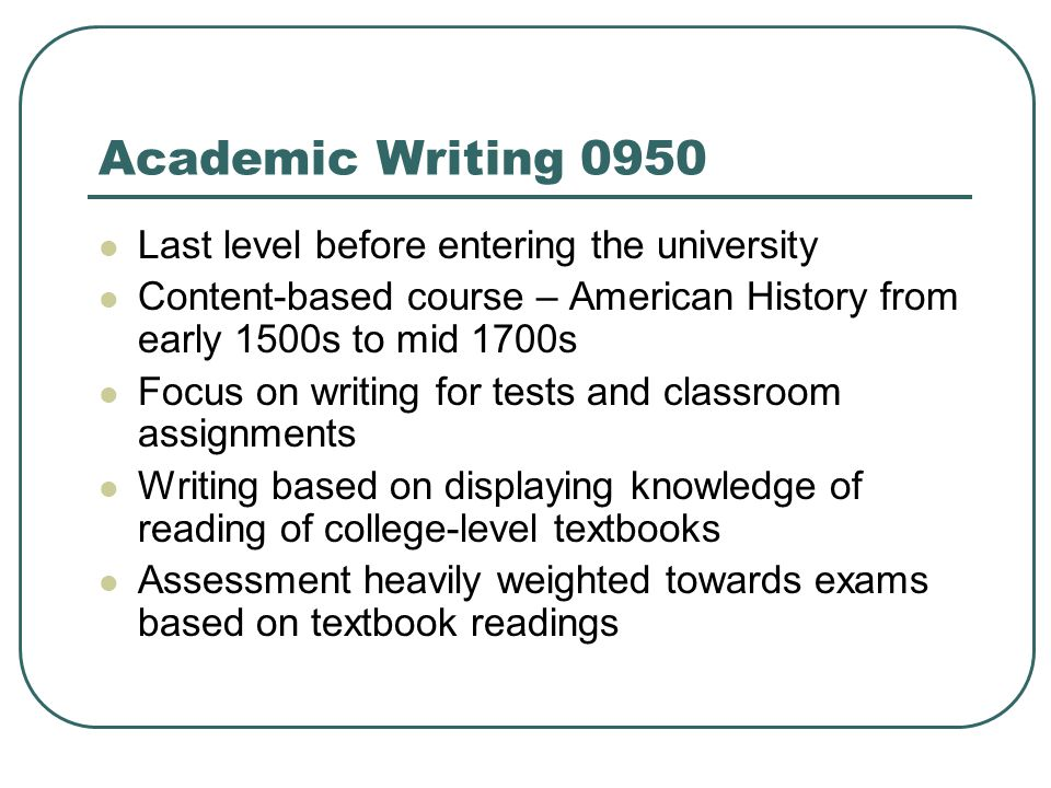 Academic Writing 0950 Last level before entering the university Content-based course – American History from early 1500s to mid 1700s Focus on writing for tests and classroom assignments Writing based on displaying knowledge of reading of college-level textbooks Assessment heavily weighted towards exams based on textbook readings